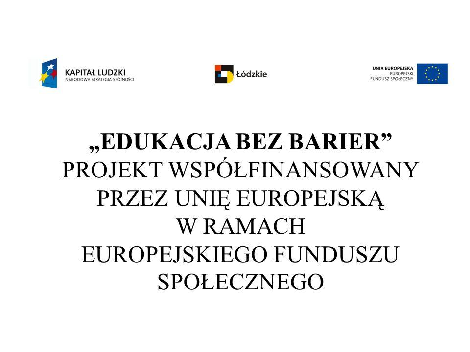 EDUKACJA BEZ BARIER PROJEKT WSPÓŁFINANSOWANY PRZEZ UNIĘ EUROPEJSKĄ W RAMACH EUROPEJSKIEGO FUNDUSZU SPOŁECZNEGO
