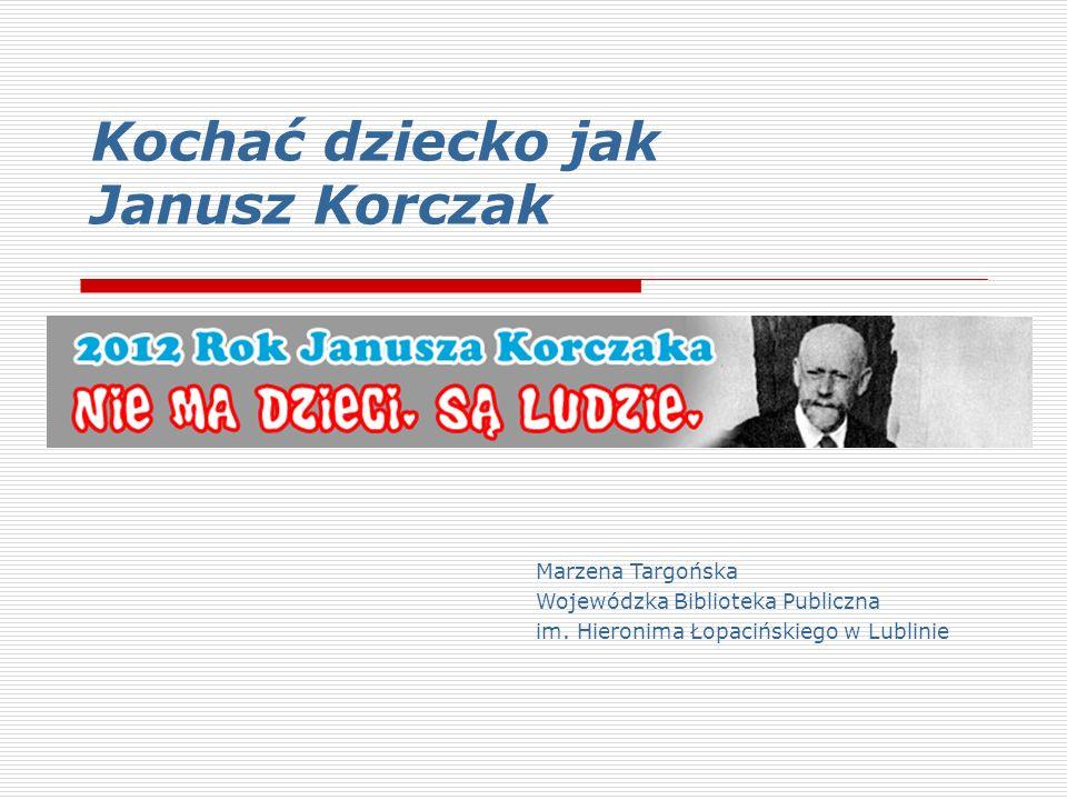 Kochać dziecko jak Janusz Korczak Marzena Targońska Wojewódzka Biblioteka Publiczna im.