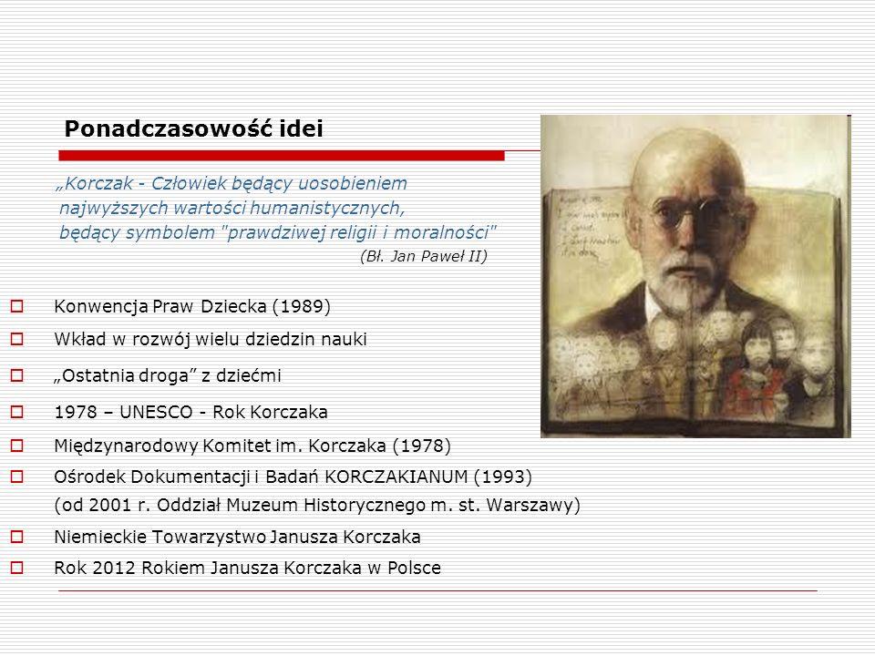 Ponadczasowość idei Korczak - Człowiek będący uosobieniem najwyższych wartości humanistycznych, będący symbolem prawdziwej religii i moralności (Bł.