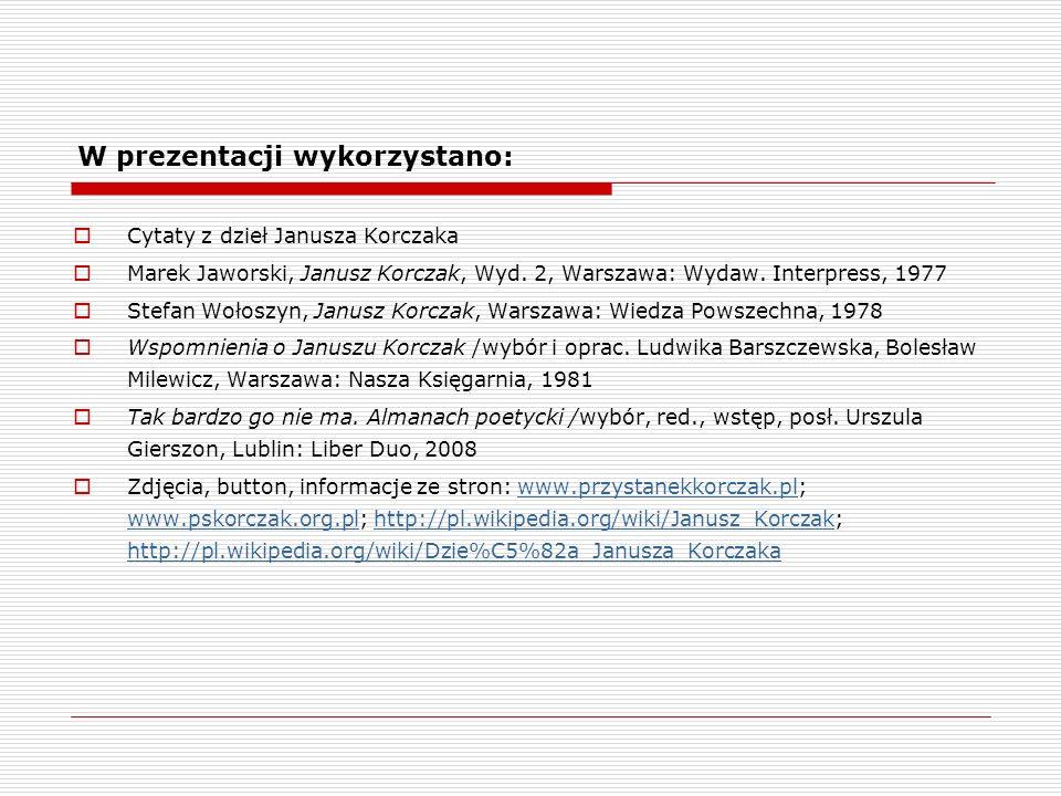 W prezentacji wykorzystano: Cytaty z dzieł Janusza Korczaka Marek Jaworski, Janusz Korczak, Wyd.