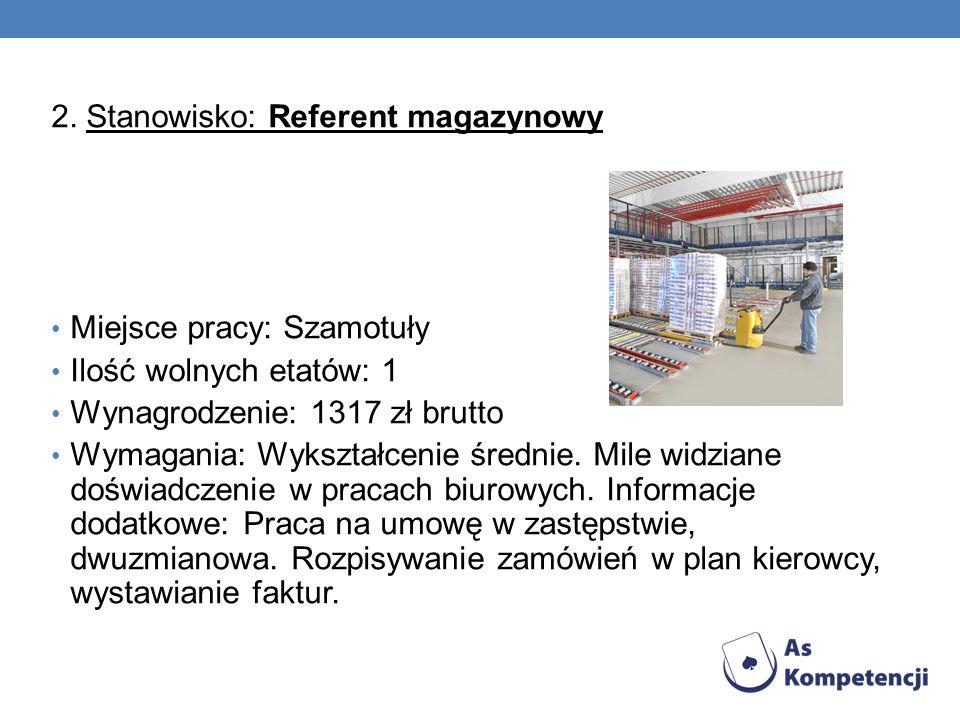 2. Stanowisko: Referent magazynowy Miejsce pracy: Szamotuły Ilość wolnych etatów: 1 Wynagrodzenie: 1317 zł brutto Wymagania: Wykształcenie średnie. Mi