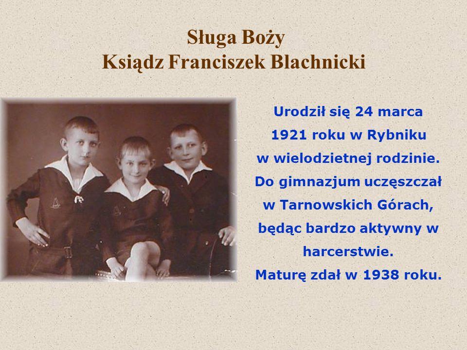 Sługa Boży Ksiądz Franciszek Blachnicki Urodził się 24 marca 1921 roku w Rybniku w wielodzietnej rodzinie. Do gimnazjum uczęszczał w Tarnowskich Górac