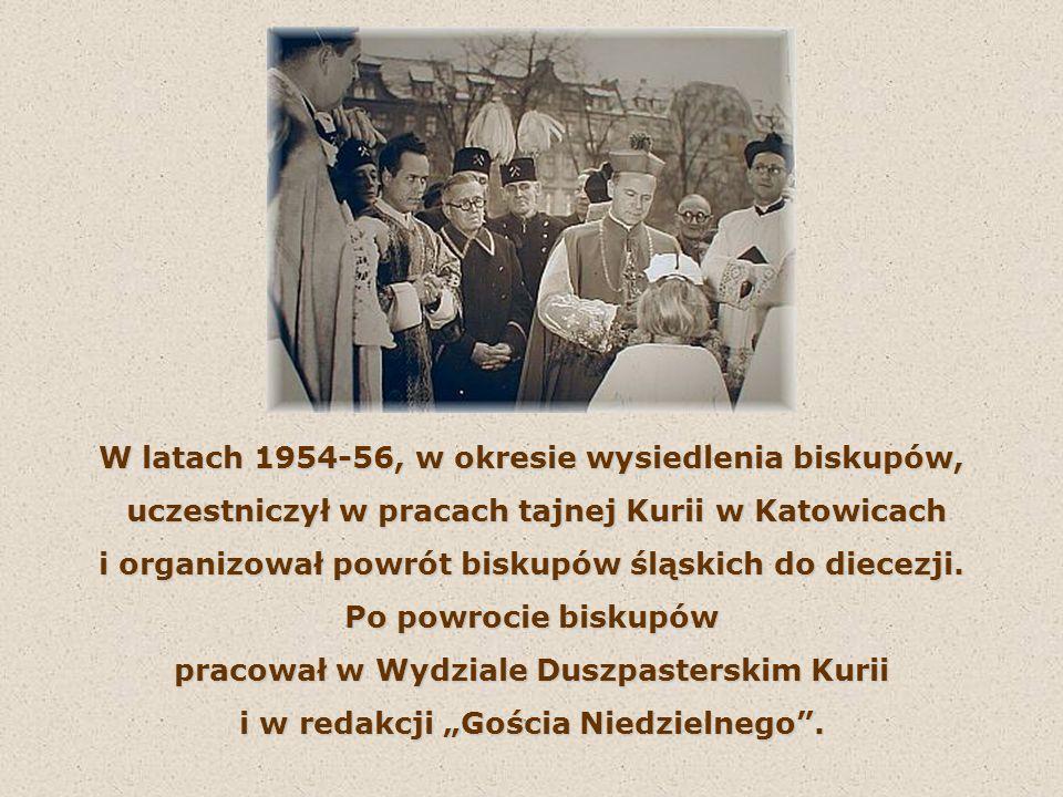 W latach 1954-56, w okresie wysiedlenia biskupów, uczestniczył w pracach tajnej Kurii w Katowicach uczestniczył w pracach tajnej Kurii w Katowicach i