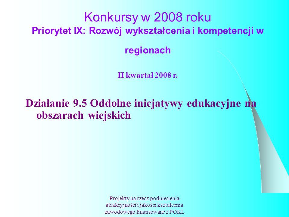 Konkursy w 2008 roku Priorytet IX: Rozwój wykształcenia i kompetencji w regionach Projekty na rzecz podniesienia atrakcyjności i jakości kształcenia zawodowego finansowane z POKL II kwartał 2008 r.