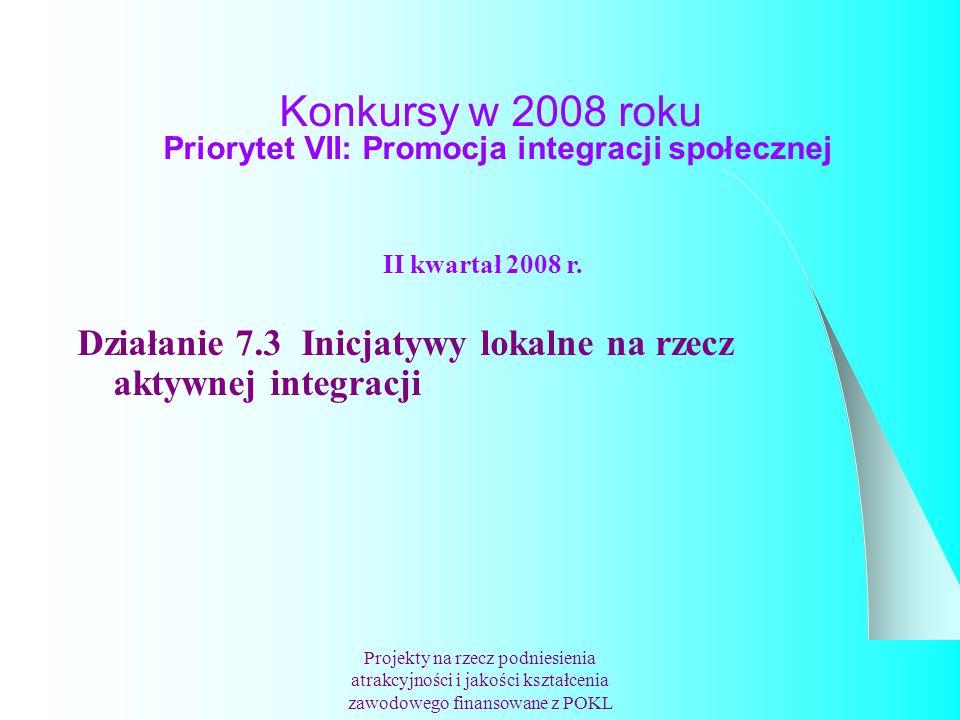 Konkursy w 2008 roku Priorytet VII: Promocja integracji społecznej Projekty na rzecz podniesienia atrakcyjności i jakości kształcenia zawodowego finansowane z POKL II kwartał 2008 r.
