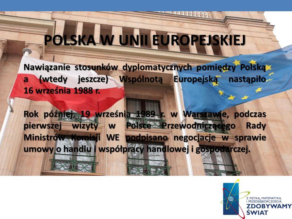 POLSKA W UNII EUROPEJSKIEJ Nawiązanie stosunków dyplomatycznych pomiędzy Polską a (wtedy jeszcze) Wspólnotą Europejską nastąpiło 16 września 1988 r.