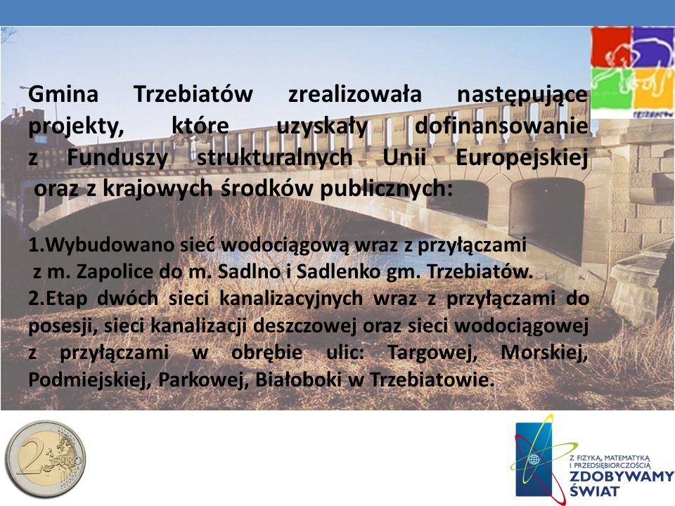 Gmina Trzebiatów zrealizowała następujące projekty, które uzyskały dofinansowanie z Funduszy strukturalnych Unii Europejskiej oraz z krajowych środków publicznych: Wybudowano sieć wodociągową wraz z przyłączami z m.