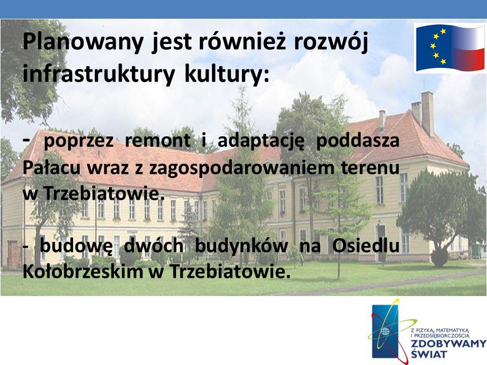 Planowany jest również rozwój infrastruktury kultury: - poprzez remont i adaptację poddasza Pałacu wraz z zagospodarowaniem terenu w Trzebiatowie.