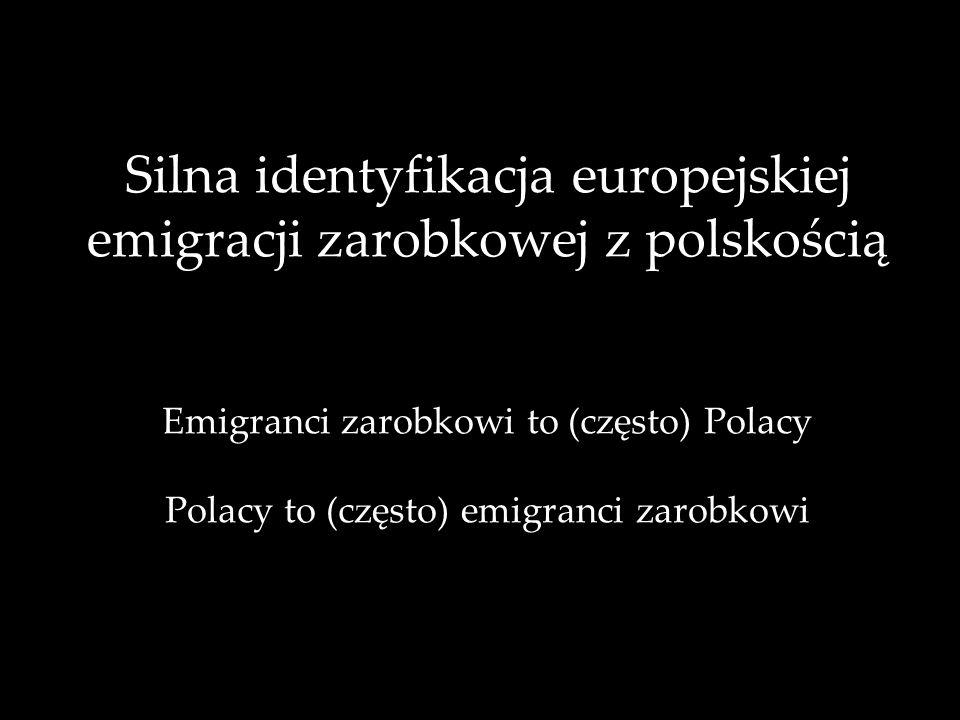 Silna identyfikacja europejskiej emigracji zarobkowej z polskością Emigranci zarobkowi to (często) Polacy Polacy to (często) emigranci zarobkowi