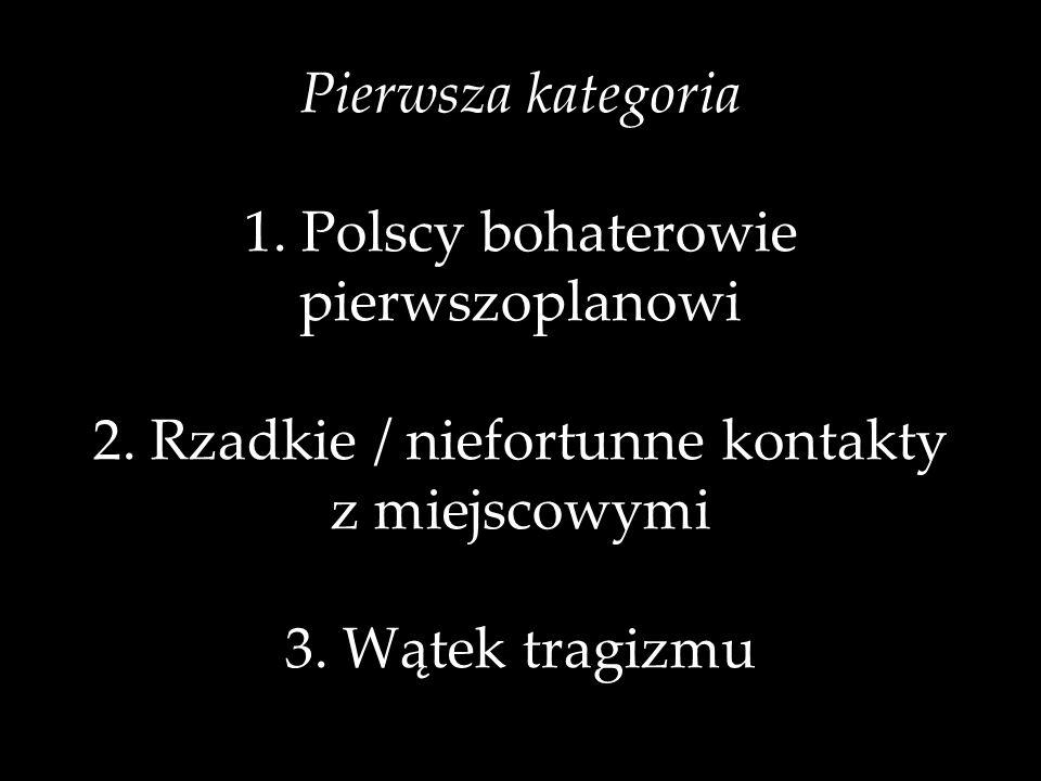 Pierwsza kategoria 1. Polscy bohaterowie pierwszoplanowi 2. Rzadkie / niefortunne kontakty z miejscowymi 3. Wątek tragizmu