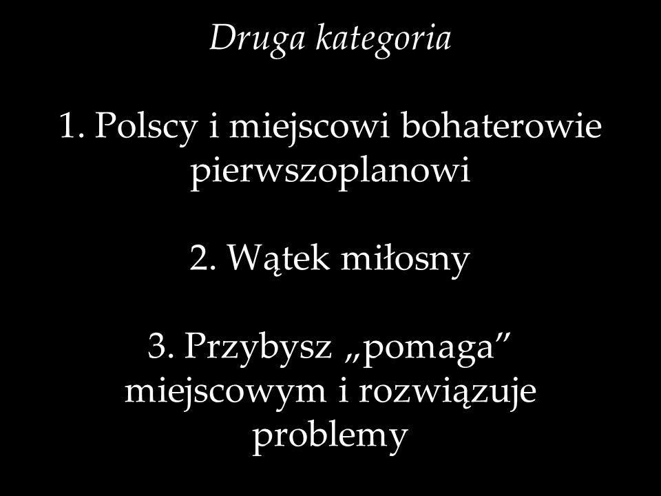 Druga kategoria 1. Polscy i miejscowi bohaterowie pierwszoplanowi 2. Wątek miłosny 3. Przybysz pomaga miejscowym i rozwiązuje problemy