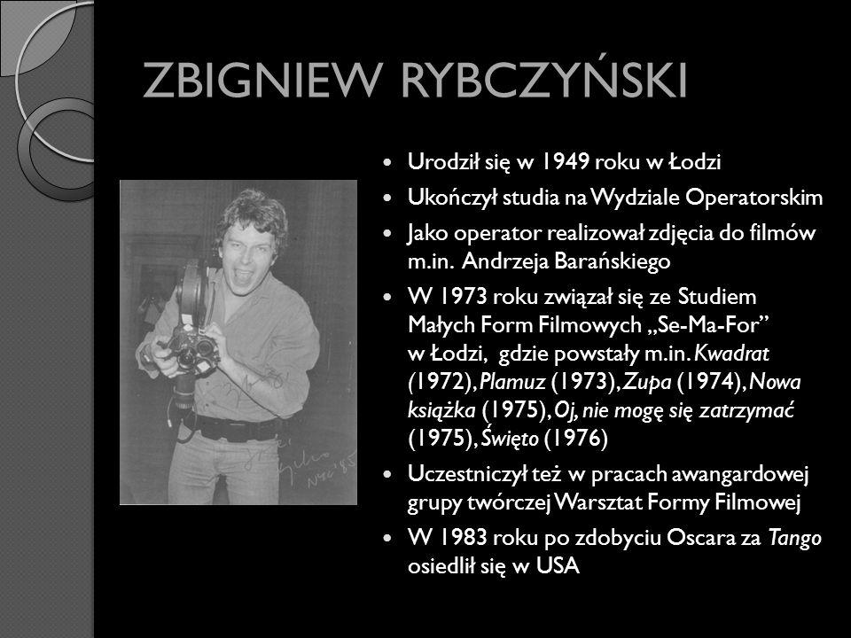 ZBIGNIEW RYBCZYŃSKI Urodził się w 1949 roku w Łodzi Ukończył studia na Wydziale Operatorskim Jako operator realizował zdjęcia do filmów m.in. Andrzeja