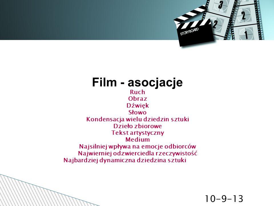 10-9-13 Film - asocjacje Ruch Obraz Dźwięk Słowo Kondensacja wielu dziedzin sztuki Dzieło zbiorowe Tekst artystyczny Medium Najsilniej wpływa na emocj