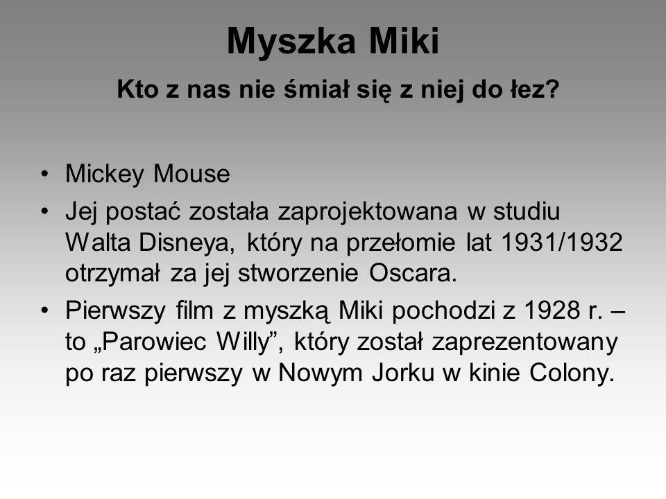 Myszka Miki Kto z nas nie śmiał się z niej do łez? Mickey Mouse Jej postać została zaprojektowana w studiu Walta Disneya, który na przełomie lat 1931/