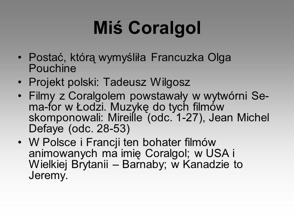 Postać, którą wymyśliła Francuzka Olga Pouchine Projekt polski: Tadeusz Wilgosz Filmy z Coralgolem powstawały w wytwórni Se- ma-for w Łodzi. Muzykę do