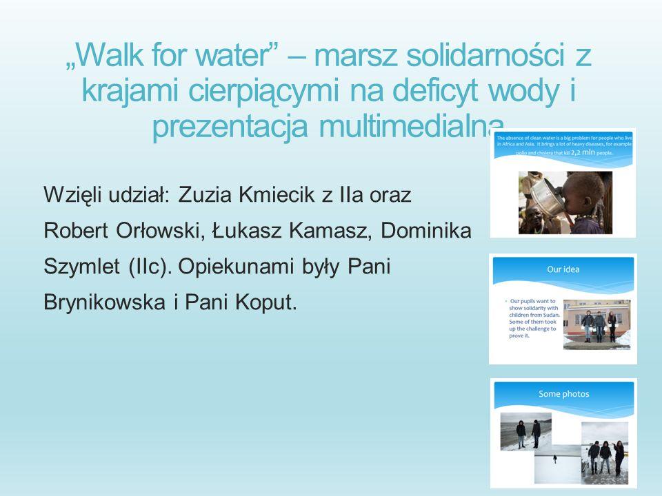 Walk for water – marsz solidarności z krajami cierpiącymi na deficyt wody i prezentacja multimedialna Wzięli udział: Zuzia Kmiecik z IIa oraz Robert O