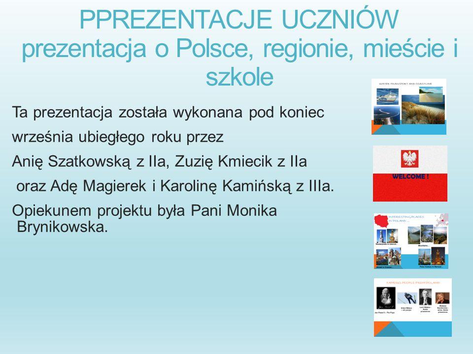 PPREZENTACJE UCZNIÓW prezentacja o Polsce, regionie, mieście i szkole Ta prezentacja została wykonana pod koniec września ubiegłego roku przez Anię Sz