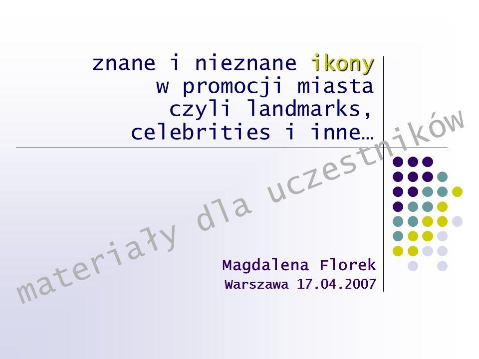 ikony znane i nieznane ikony w promocji miasta czyli landmarks, celebrities i inne… Magdalena Florek Warszawa 17.04.2007 materiały dla uczestników