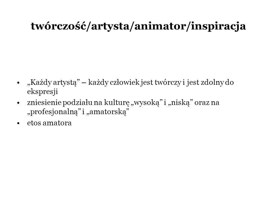 twórczość/artysta/animator/inspiracja Każdy artystą – każdy człowiek jest twórczy i jest zdolny do ekspresji zniesienie podziału na kulturę wysoką i n