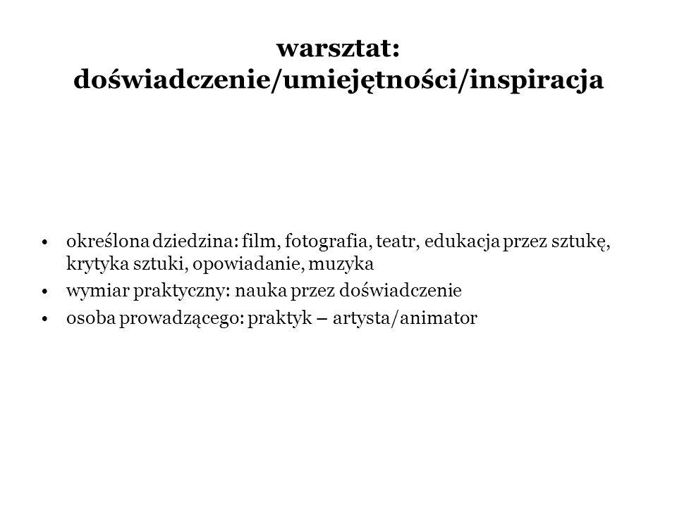 warsztat: doświadczenie/umiejętności/inspiracja określona dziedzina: film, fotografia, teatr, edukacja przez sztukę, krytyka sztuki, opowiadanie, muzy