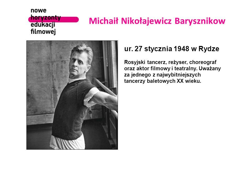 Michaił Nikołajewicz Barysznikow ur. 27 stycznia 1948 w Rydze Rosyjski tancerz, reżyser, choreograf oraz aktor filmowy i teatralny. Uważany za jednego