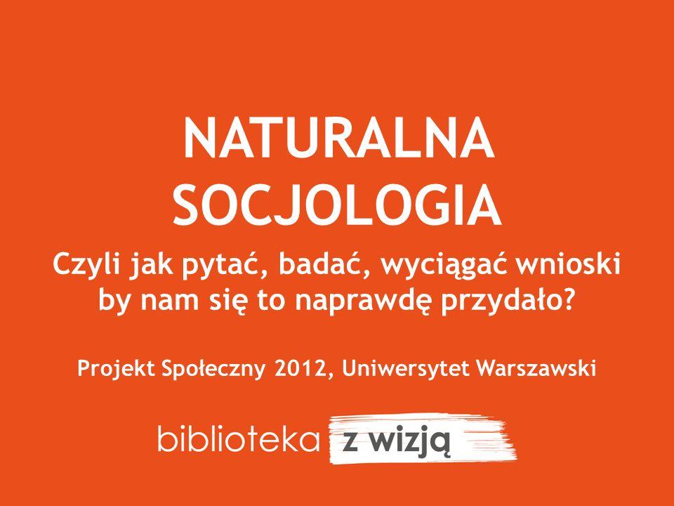 NATURALNA SOCJOLOGIA Czyli jak pytać, badać, wyciągać wnioski by nam się to naprawdę przydało? Projekt Społeczny 2012, Uniwersytet Warszawski