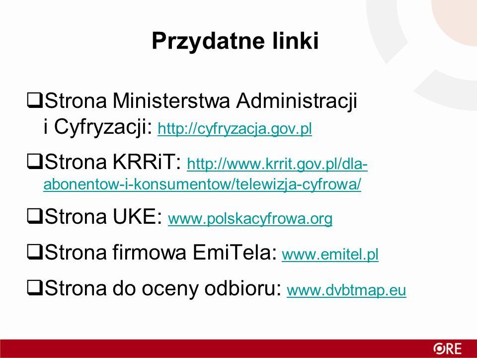 Przydatne linki Strona Ministerstwa Administracji i Cyfryzacji: http://cyfryzacja.gov.pl http://cyfryzacja.gov.pl Strona KRRiT: http://www.krrit.gov.pl/dla- abonentow-i-konsumentow/telewizja-cyfrowa/ http://www.krrit.gov.pl/dla- abonentow-i-konsumentow/telewizja-cyfrowa/ Strona UKE: www.polskacyfrowa.org www.polskacyfrowa.org Strona firmowa EmiTela: www.emitel.pl www.emitel.pl Strona do oceny odbioru: www.dvbtmap.eu www.dvbtmap.eu