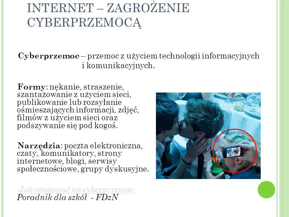 INTERNET – ZAGROŻENIE CYBERPRZEMOCĄ Formy : nękanie, straszenie, szantażowanie z użyciem sieci, publikowanie lub rozsyłanie ośmieszających informacji, zdjęć, filmów z użyciem sieci oraz podszywanie się pod kogoś.