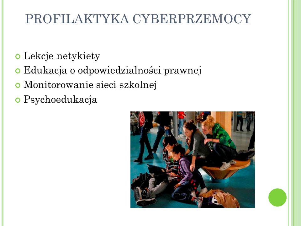 PROFILAKTYKA CYBERPRZEMOCY Lekcje netykiety Edukacja o odpowiedzialności prawnej Monitorowanie sieci szkolnej Psychoedukacja