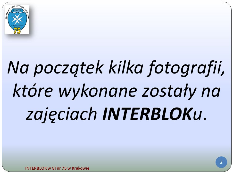 INTERBLOK w GI nr 75 w Krakowie 13 5.Doświadczenia udowadniają, że chemii, fizyki, biologii czy matematyki można uczyć się w trakcie zabawy.