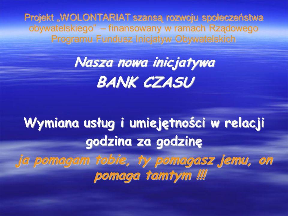Projekt WOLONTARIAT szansą rozwoju społeczeństwa obywatelskiego – finansowany w ramach Rządowego Programu Fundusz Inicjatyw Obywatelskich Nasza nowa inicjatywa BANK CZASU Wymiana usług i umiejętności w relacji godzina za godzinę ja pomagam tobie, ty pomagasz jemu, on pomaga tamtym !!!