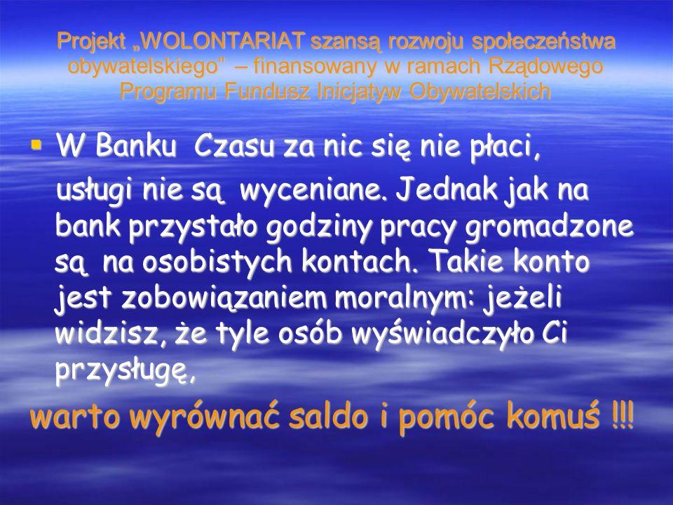 Projekt WOLONTARIAT szansą rozwoju społeczeństwa obywatelskiego – finansowany w ramach Rządowego Programu Fundusz Inicjatyw Obywatelskich W Banku Czasu za nic się nie płaci, W Banku Czasu za nic się nie płaci, usługi nie są wyceniane.