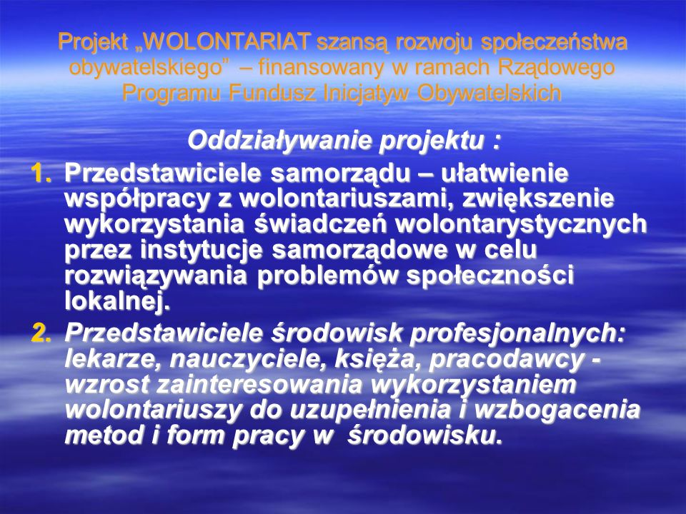 Projekt WOLONTARIAT szansą rozwoju społeczeństwa obywatelskiego – finansowany w ramach Rządowego Programu Fundusz Inicjatyw Obywatelskich Oddziaływanie projektu : 1.Przedstawiciele samorządu – ułatwienie współpracy z wolontariuszami, zwiększenie wykorzystania świadczeń wolontarystycznych przez instytucje samorządowe w celu rozwiązywania problemów społeczności lokalnej.