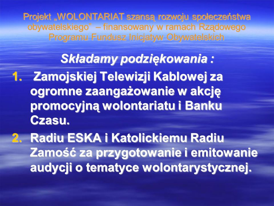 Projekt WOLONTARIAT szansą rozwoju społeczeństwa obywatelskiego – finansowany w ramach Rządowego Programu Fundusz Inicjatyw Obywatelskich Składamy podziękowania : 1.