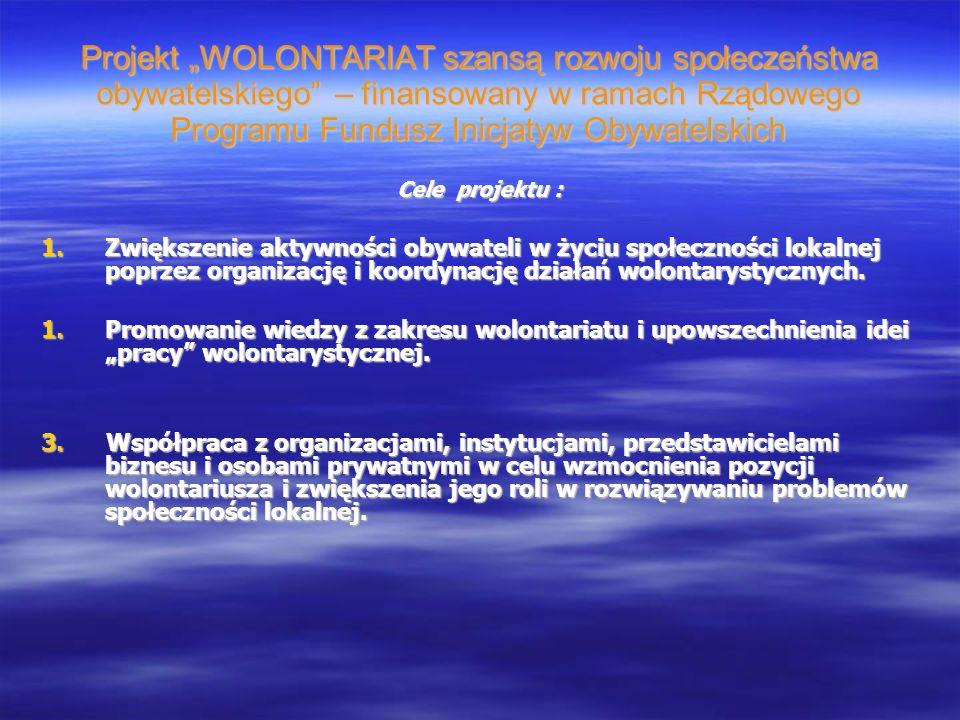 Projekt WOLONTARIAT szansą rozwoju społeczeństwa obywatelskiego – finansowany w ramach Rządowego Programu Fundusz Inicjatyw Obywatelskich Cele projektu : 1.Zwiększenie aktywności obywateli w życiu społeczności lokalnej poprzez organizację i koordynację działań wolontarystycznych.