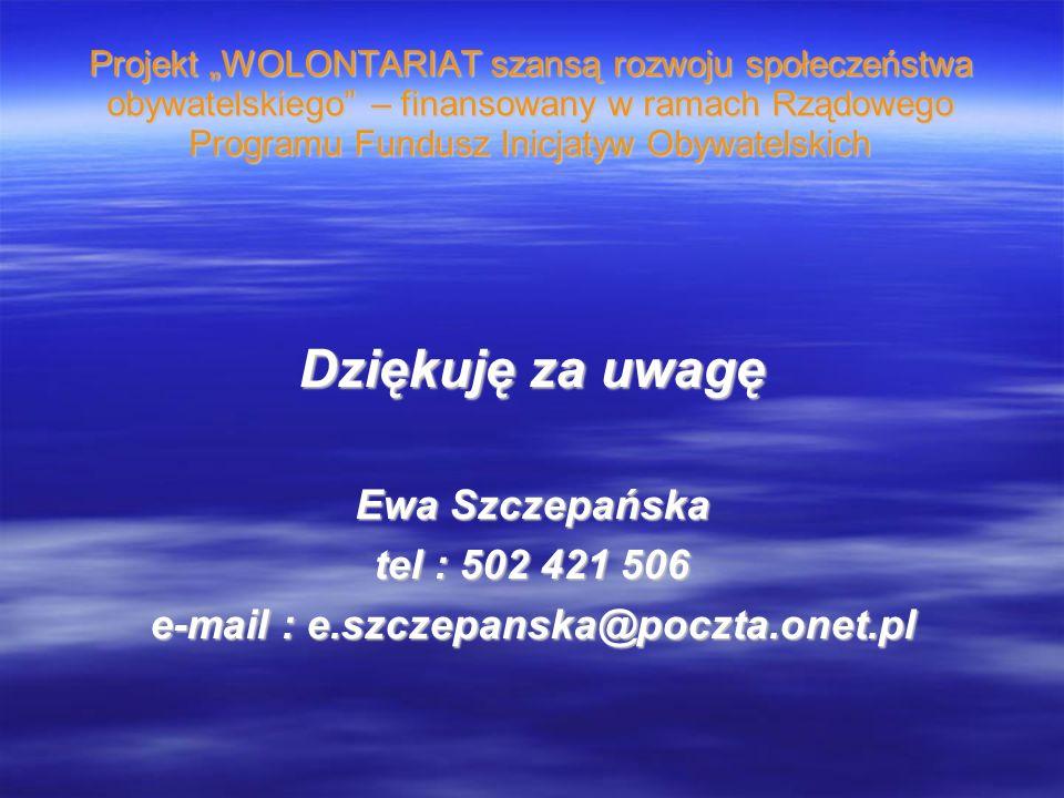 Projekt WOLONTARIAT szansą rozwoju społeczeństwa obywatelskiego – finansowany w ramach Rządowego Programu Fundusz Inicjatyw Obywatelskich Dziękuję za uwagę Ewa Szczepańska tel : 502 421 506 e-mail : e.szczepanska@poczta.onet.pl