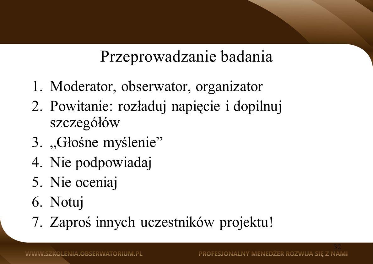 Przeprowadzanie badania 1.Moderator, obserwator, organizator 2.Powitanie: rozładuj napięcie i dopilnuj szczegółów 3.Głośne myślenie 4.Nie podpowiadaj 5.Nie oceniaj 6.Notuj 7.Zaproś innych uczestników projektu.