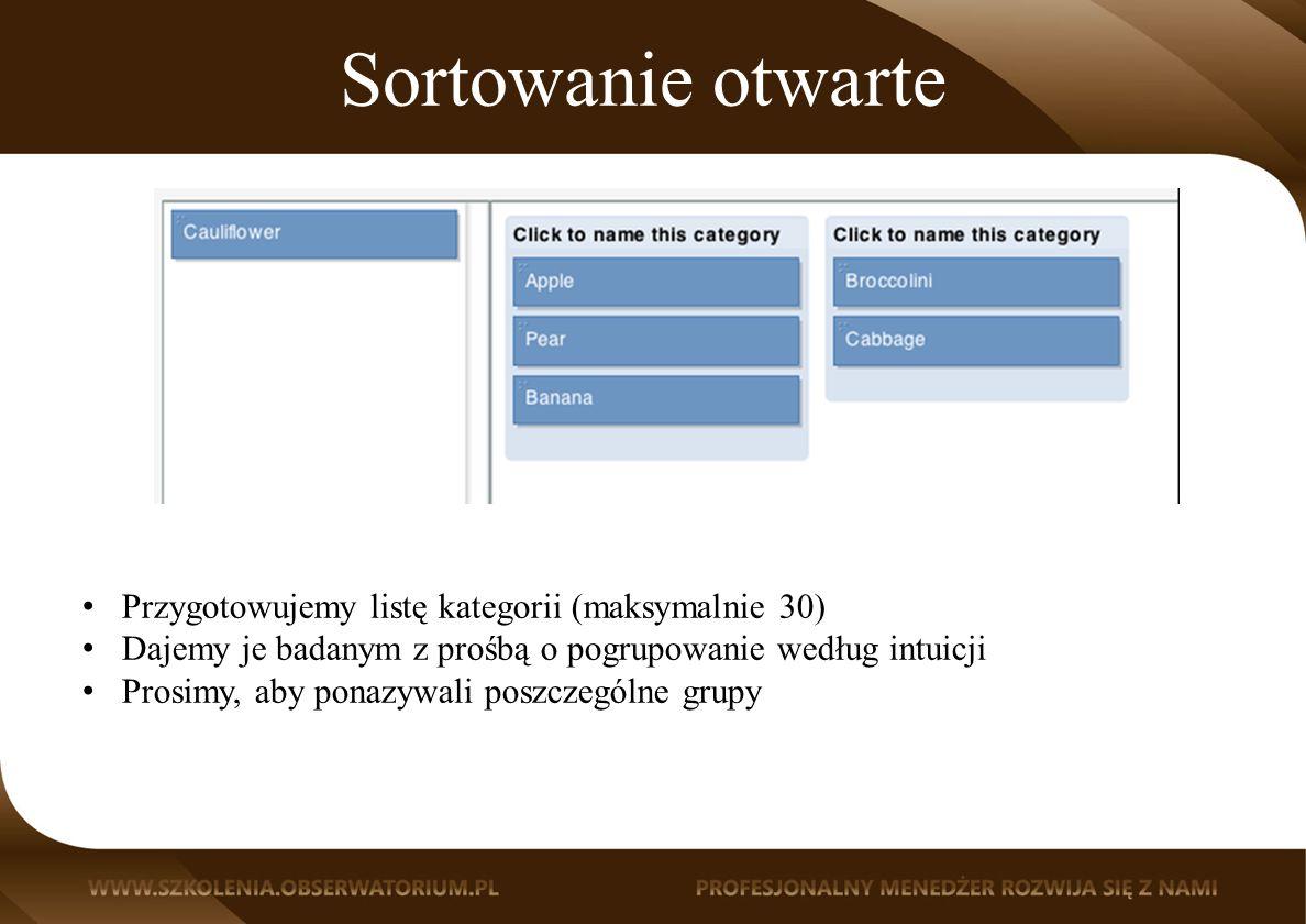 Sortowanie otwarte Przygotowujemy listę kategorii (maksymalnie 30) Dajemy je badanym z prośbą o pogrupowanie według intuicji Prosimy, aby ponazywali poszczególne grupy