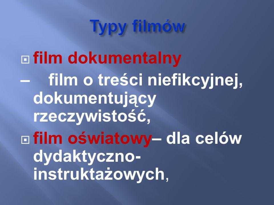 film dokumentalny – film o treści niefikcyjnej, dokumentujący rzeczywistość, film oświatowy– dla celów dydaktyczno- instruktażowych,