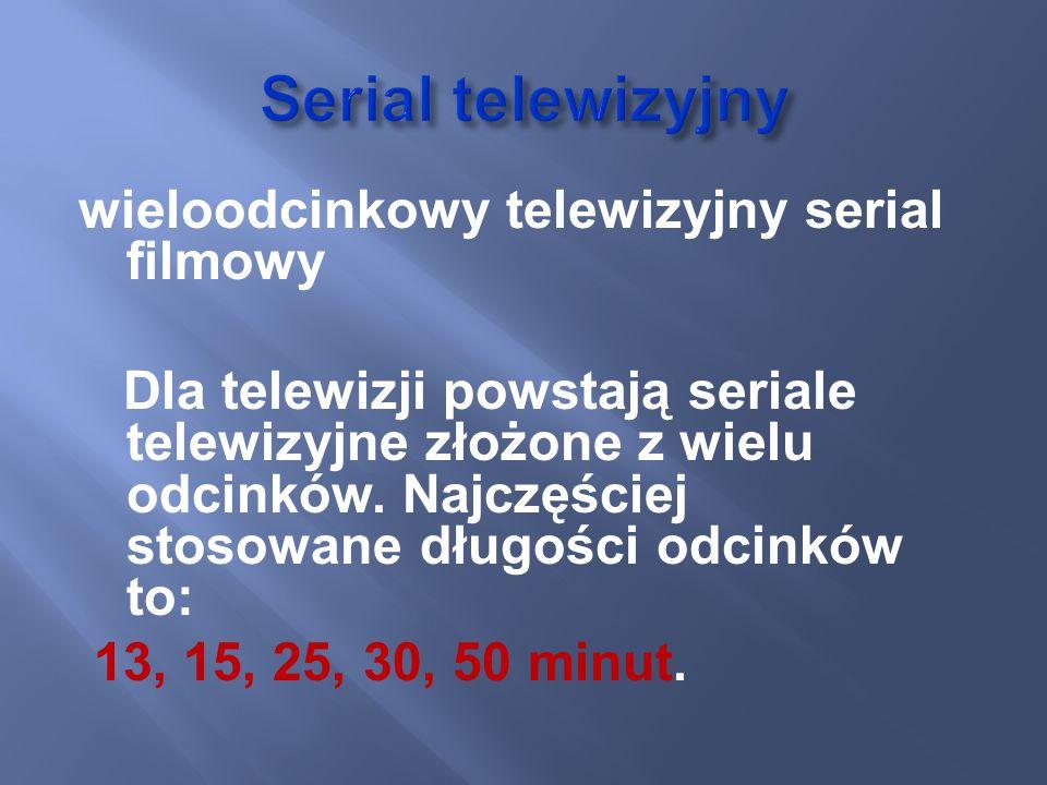 wieloodcinkowy telewizyjny serial filmowy Dla telewizji powstają seriale telewizyjne złożone z wielu odcinków. Najczęściej stosowane długości odcinków