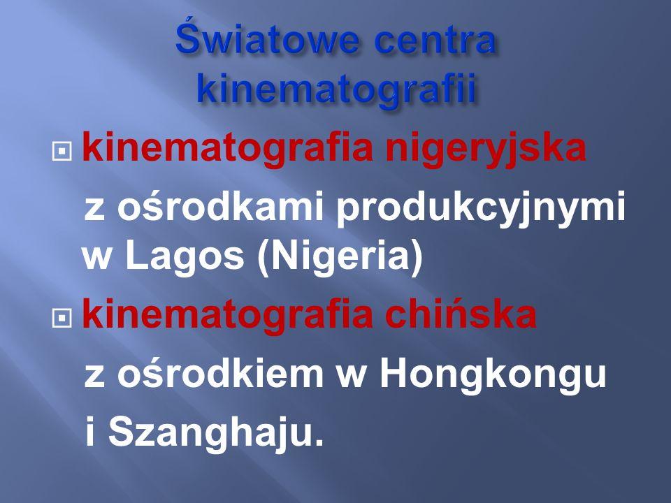 kinematografia nigeryjska z ośrodkami produkcyjnymi w Lagos (Nigeria) kinematografia chińska z ośrodkiem w Hongkongu i Szanghaju.