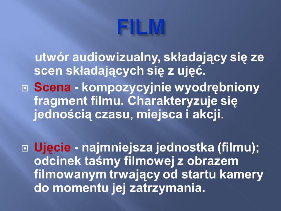 utwór audiowizualny, składający się ze scen składających się z ujęć. Scena - kompozycyjnie wyodrębniony fragment filmu. Charakteryzuje się jednością c