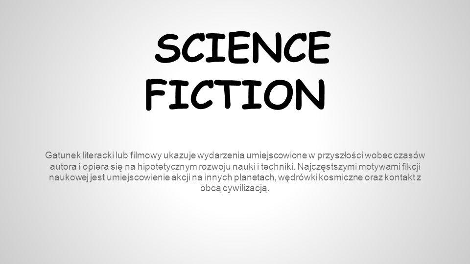 SCIENCE FICTION Gatunek literacki lub filmowy ukazuje wydarzenia umiejscowione w przyszłości wobec czasów autora i opiera się na hipotetycznym rozwoju