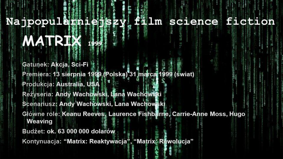 Najpopularniejszy film science fiction MATRIX 1999 Gatunek: Akcja, Sci-Fi Premiera: 13 sierpnia 1999 (Polska) 31 marca 1999 (świat) Produkcja: Austral
