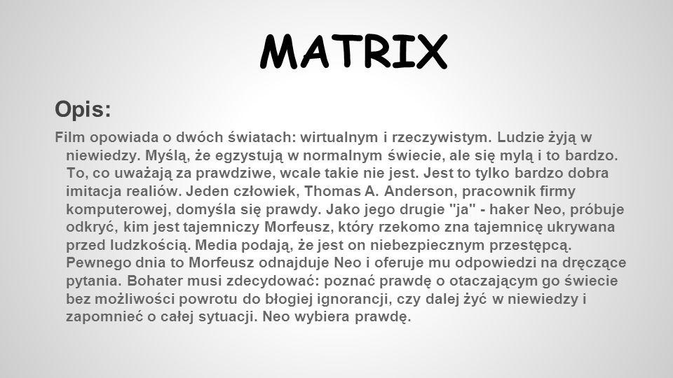 MATRIX Opis: Film opowiada o dwóch światach: wirtualnym i rzeczywistym. Ludzie żyją w niewiedzy. Myślą, że egzystują w normalnym świecie, ale się mylą