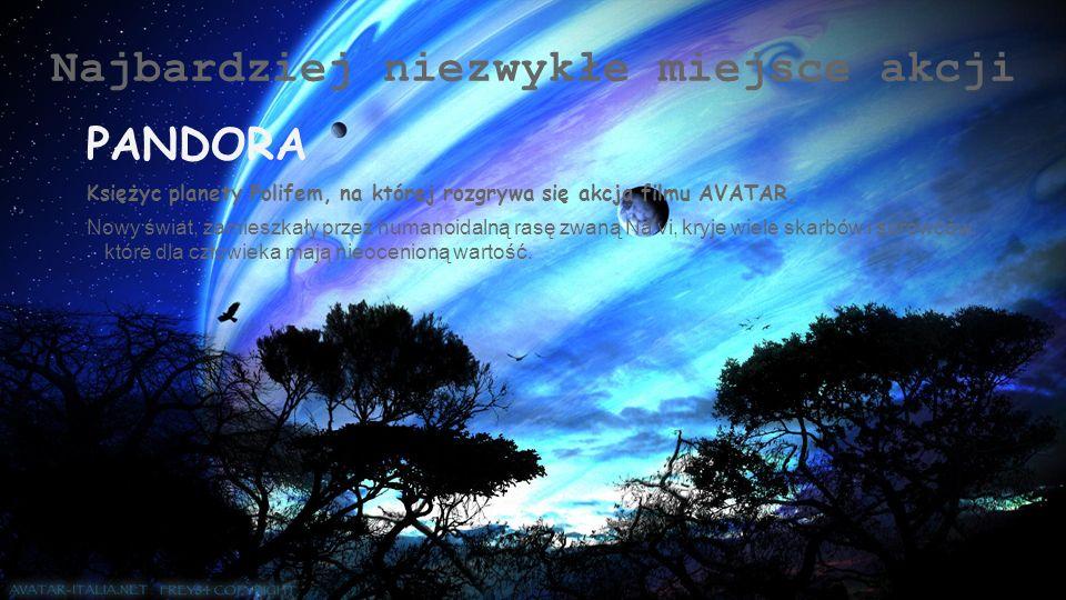 Najbardziej niezwykłe miejsce akcji PANDORA Księżyc planety Polifem, na której rozgrywa się akcja filmu AVATAR. Nowy świat, zamieszkały przez humanoid