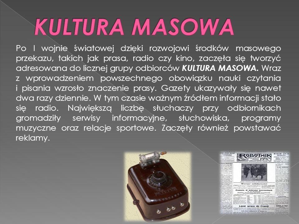 Po I wojnie światowej dzięki rozwojowi środków masowego przekazu, takich jak prasa, radio czy kino, zaczęła się tworzyć adresowana do licznej grupy odbiorców KULTURA MASOWA.