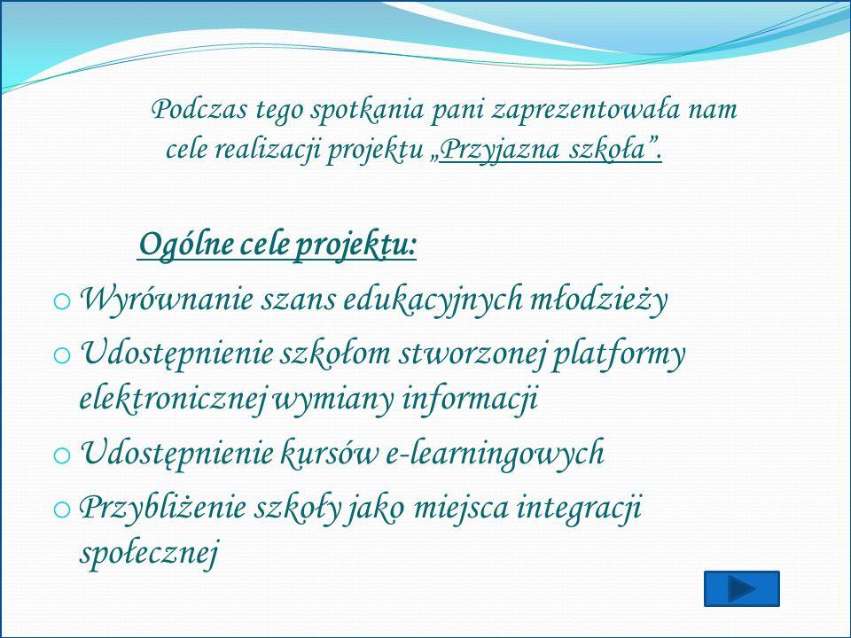 Podczas tego spotkania pani zaprezentowała nam cele realizacji projektu Przyjazna szkoła. Ogólne cele projektu: o Wyrównanie szans edukacyjnych młodzi