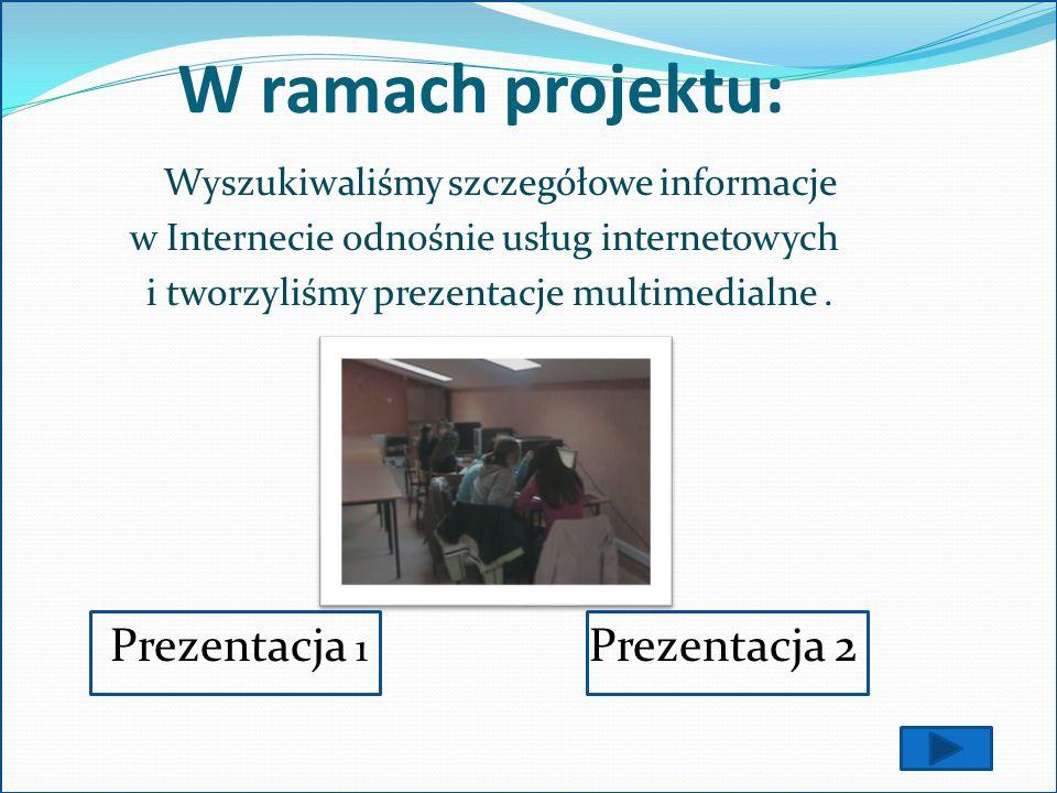 W ramach projektu: Wyszukiwaliśmy szczegółowe informacje w Internecie odnośnie usług internetowych i tworzyliśmy prezentacje multimedialne. Prezentacj