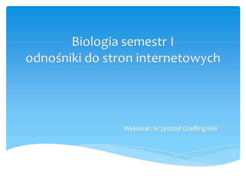 Biologia semestr I odnośniki do stron internetowych Wykonał : Krzysztof Grefling IIIB
